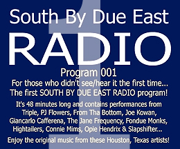 Link to episode 1 (the pilot episode) of SOUTH BY DUE EAST RADIO - Original Music - Independant Bands From Houston, Texas, USA!