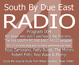 Link to episode 4 of SOUTH BY DUE EAST RADIO - Original Music - Independant Bands From Houston, Texas, USA!